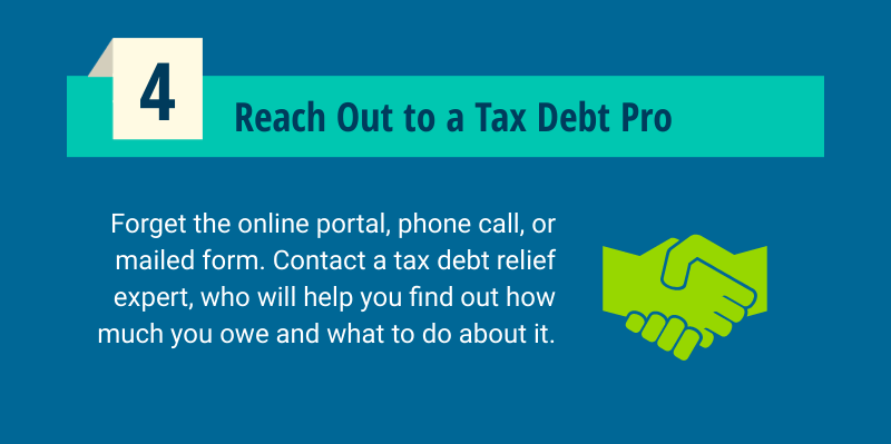 Contact a tax debt relief professional who can find out how much you owe.